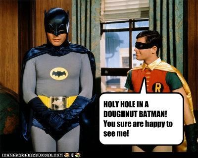 HOLY HOLE IN A DOUGHNUT BATMAN!You sure are happy to see me!