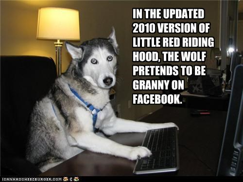 IN THE UPDATED 2010 VERSION OF LITTLE RED RIDING HOOD, THE WOLF PRETENDS TO BE GRANNY ON FACEBOOK.