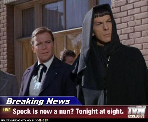 Breaking News - Spock is now a nun? Tonight at eight.