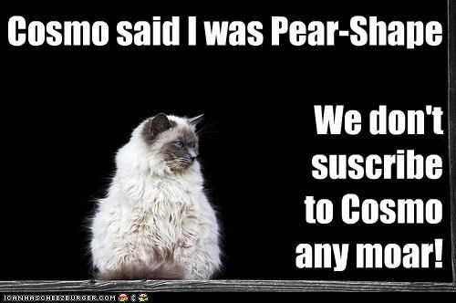 Cosmo said I was Pear-Shape  We don't    suscribe  to Cosmo any moar!