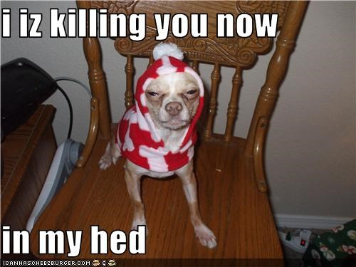 i iz killing you now  in my hed