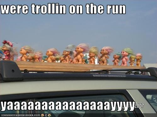 were trollin on the run  yaaaaaaaaaaaaaaayyyy