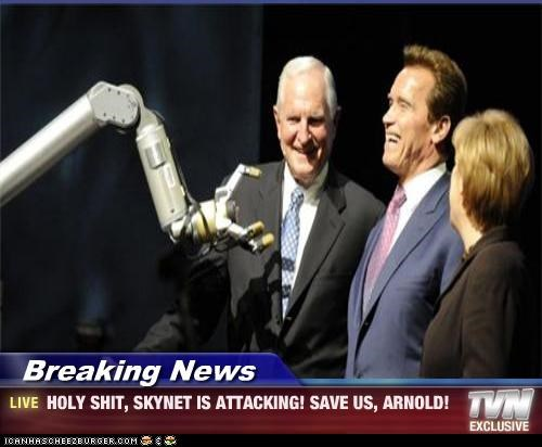 Breaking News - HOLY SHIT, SKYNET IS ATTACKING! SAVE US, ARNOLD!