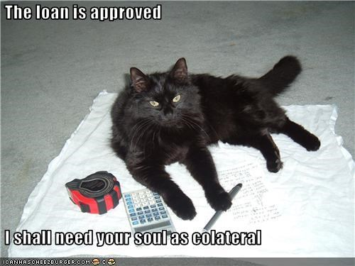 The loan is approved    I shall need your soul as colateral