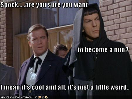 Spock.....are you sure you want to become a nun? I mean it's cool and all, it's just a little weird..