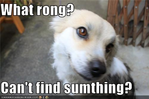 What rong?  Can't find sumthing?