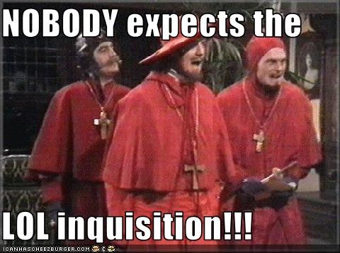 NOBODY expects the   LOL inquisition!!!
