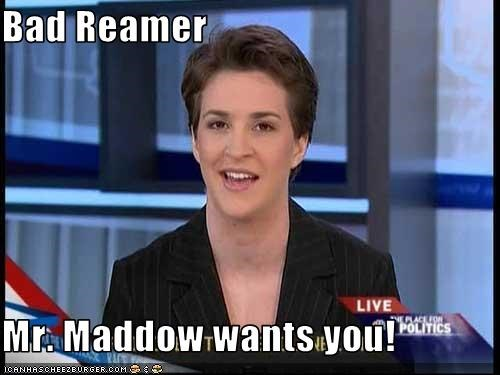 Bad Reamer  Mr. Maddow wants you!