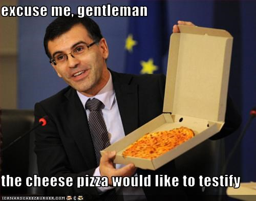 excuse me, gentleman  the cheese pizza would like to testify