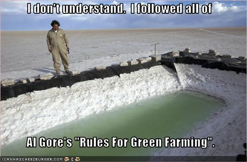 "I don't understand.  I followed all of   Al Gore's ""Rules For Green Farming""."
