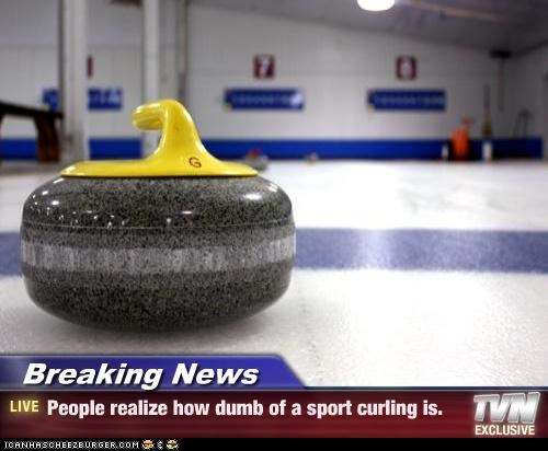 Breaking News - People realize how dumb of a sport curling is.