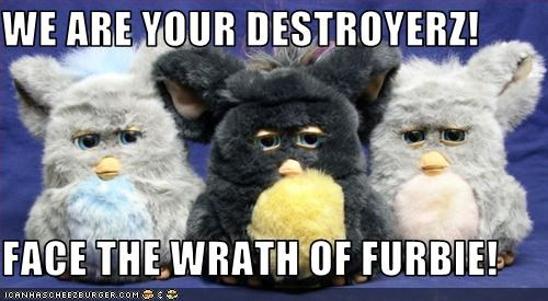 WE ARE YOUR DESTROYERZ!  FACE THE WRATH OF FURBIE!