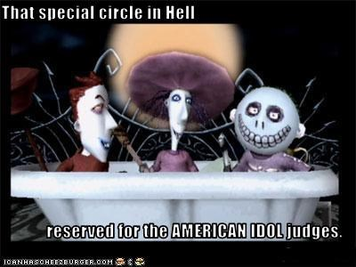 That special circle in Hell  reserved for the AMERICAN IDOL judges.