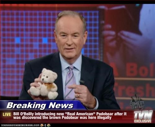 "Breaking News - Bill O'Reilly introducing new ""Real American"" Pedobear after it was discovered the brown Pedobear was here illegally"
