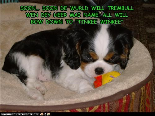 "SOON...  SOON  DE  WURLD  WILL  TREMBULL  WEN  DEY  HEER  MAI  NAME.  ALL  WILL  BOW  DOWN  TO  ""TINKEE  WINKEE"""