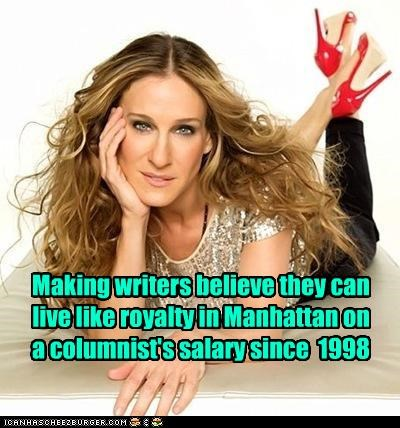 Making writers believe they can live like royalty in Manhattan on a columnist's salary since  1998