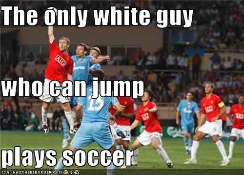 The only white guy who can jump plays soccer