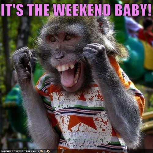 IT'S THE WEEKEND BABY!