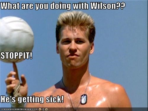 What are you doing with Wilson?? STOPPIT! He's getting sick!