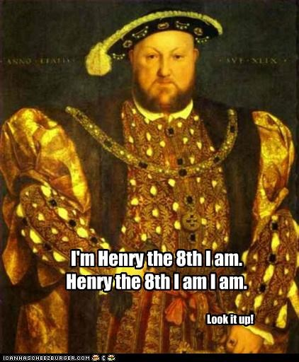 I'm Henry the 8th I am.  Henry the 8th I am I am.