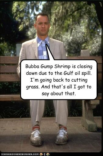 Bubba Gump Shrimp is closing down due to the Gulf oil spill. I'm going back to cutting grass. And that's all I got to say about that.