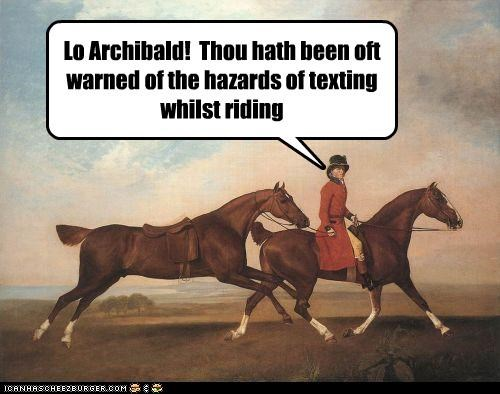 Lo Archibald!  Thou hath been oft warned of the hazards of texting whilst riding