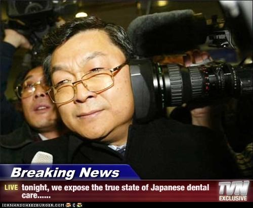 Breaking News - tonight, we expose the true state of Japanese dental care......