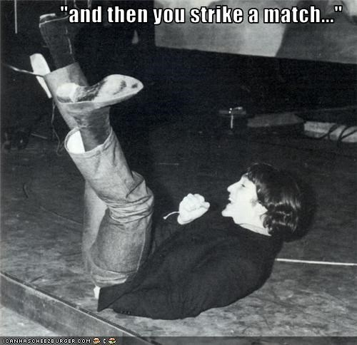 """and then you strike a match..."""