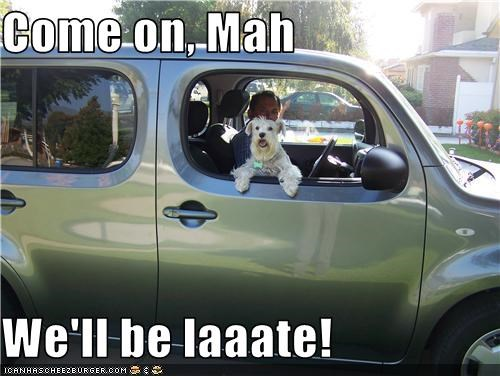 Come on, Mah  We'll be laaate!