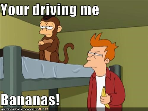 Your driving me  Bananas!