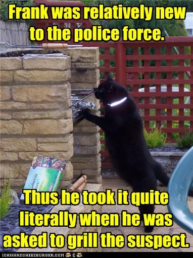 caption,cat,grill,newbie,police force,suspect,taking it literally