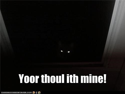 Yoor thoul ith mine!