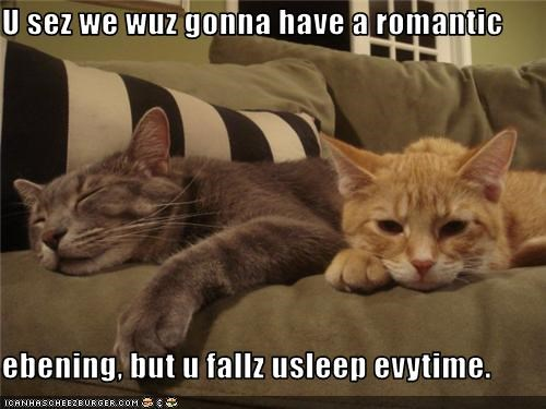U sez we wuz gonna have a romantic   ebening, but u fallz usleep evytime.