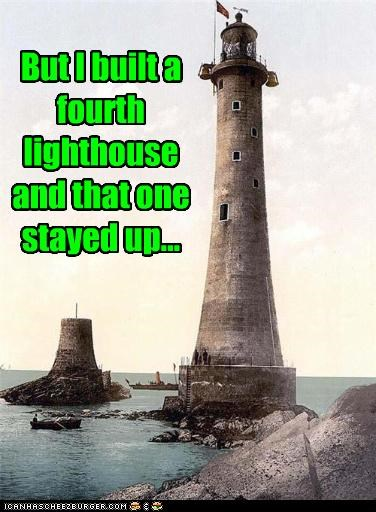 But I built a fourth lighthouse and that one stayed up...