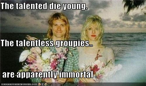 The talented die young.  The talentless groupies..  are apparently immortal .