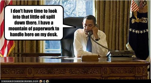 I don't have time to look into that little oil spill down there. I have a mountain of paperwork to handle here on my desk.