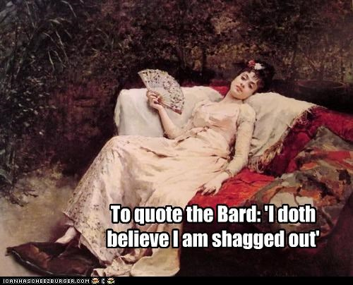 To quote the Bard: 'I doth believe I am shagged out'