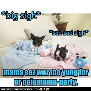 mama sez wez too yung for ur pajamama-party.