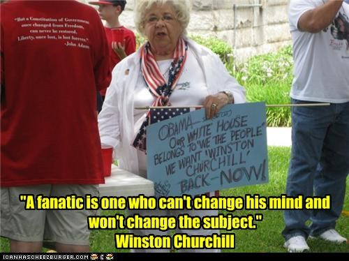 """A fanatic is one who can't change his mind and won't change the subject."" Winston Churchill"