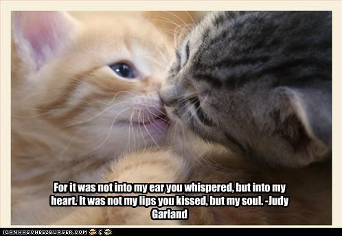 For it was not into my ear you whispered, but into my heart. It was not my lips you kissed, but my soul. -Judy Garland