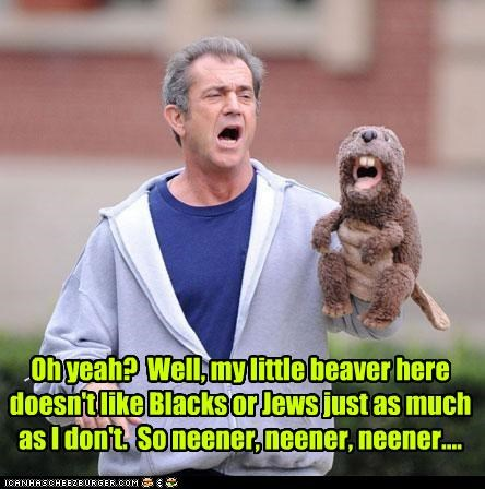 Oh yeah?  Well, my little beaver here doesn't like Blacks or Jews just as much as I don't.  So neener, neener, neener....