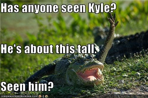 Has anyone seen Kyle? He's about this tall. Seen him?