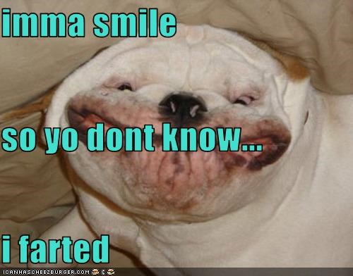 imma smile so yo dont know...  i farted