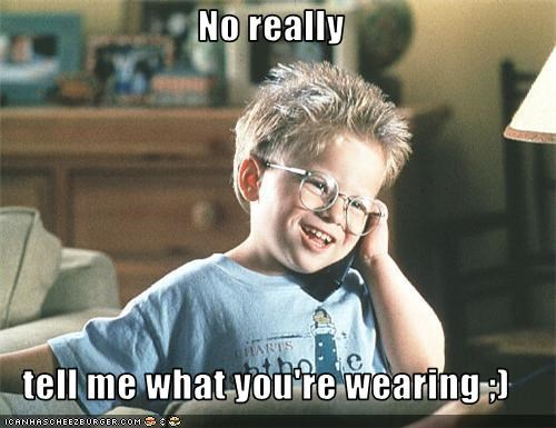 No really  tell me what you're wearing ;)