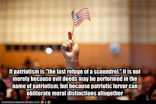 "If patriotism is ""the last refuge of a scoundrel,"" it is not merely because evil deeds may be performed in the name of patriotism, but because patriotic fervor can obliterate moral distinctions altogether"