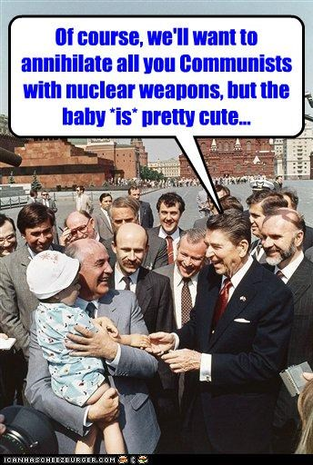 Of course, we'll want to annihilate all you Communists with nuclear weapons, but the baby *is* pretty cute...