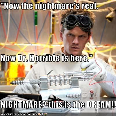 """Now the nightmare's real. Now Dr. Horrible is here."" NIGHTMARE? this is the DREAM!!"
