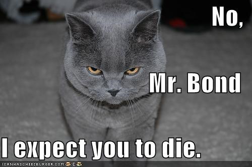 No, Mr. Bond I expect you to die.