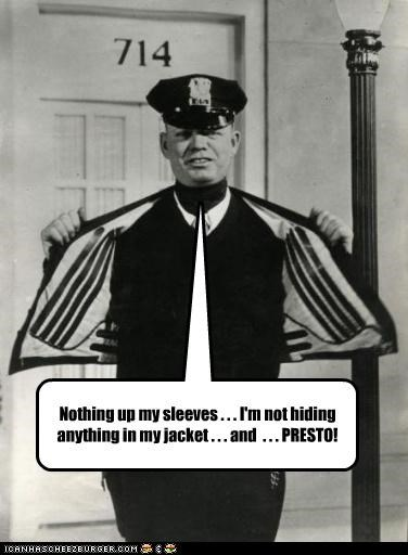 Nothing up my sleeves . . . I'm not hiding anything in my jacket . . . and  . . . PRESTO!