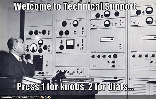 Welcome to Technical Support  Press 1 for knobs, 2 for dials...